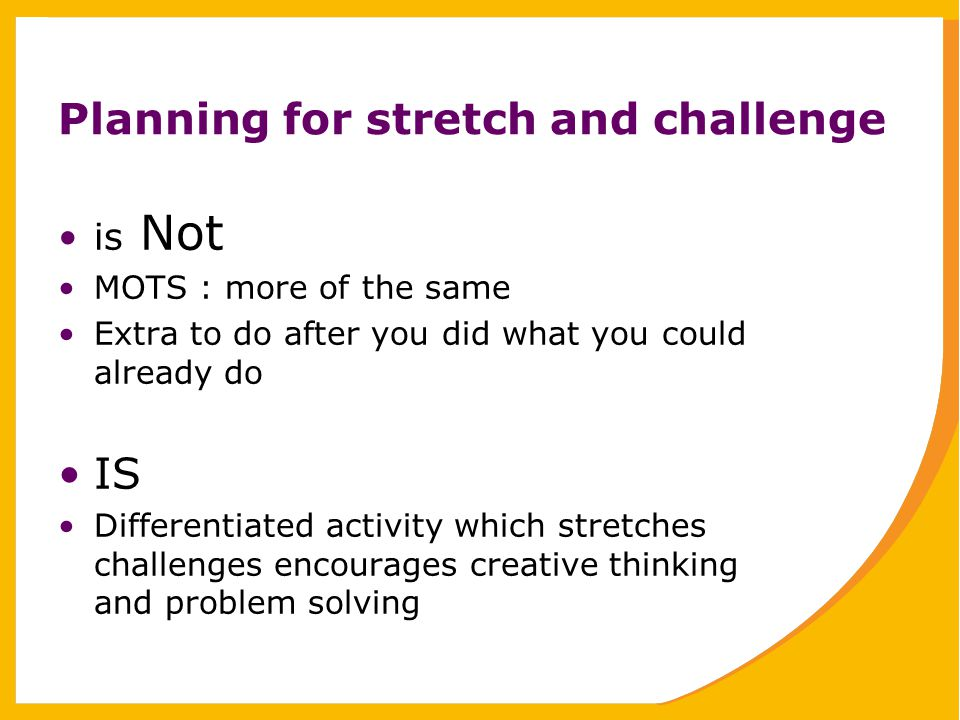 Planning for stretch and challenge is Not MOTS : more of the same Extra to do after you did what you could already do IS Differentiated activity which stretches challenges encourages creative thinking and problem solving