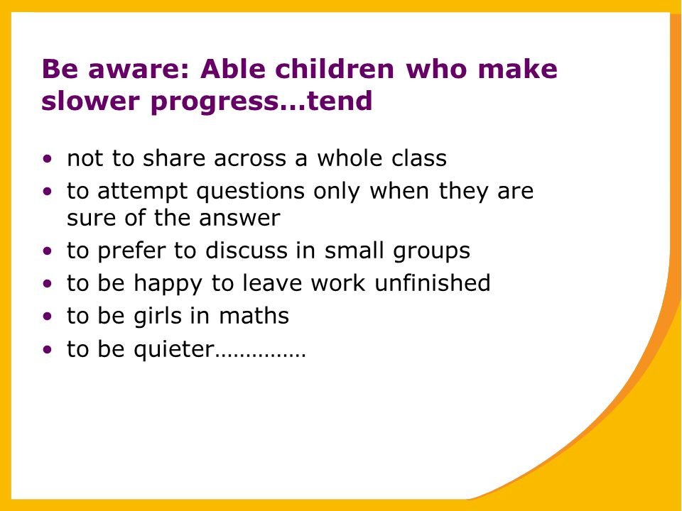 Be aware: Able children who make slower progress…tend not to share across a whole class to attempt questions only when they are sure of the answer to prefer to discuss in small groups to be happy to leave work unfinished to be girls in maths to be quieter……………