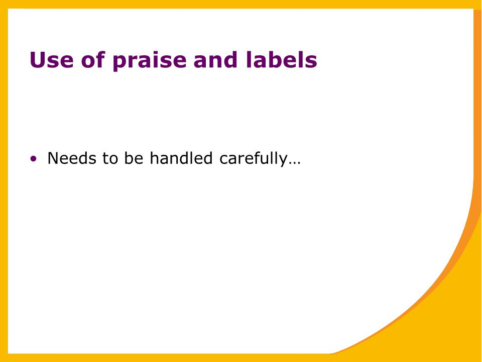 Use of praise and labels Needs to be handled carefully…