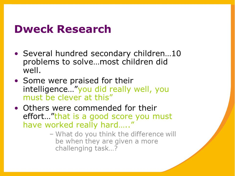 Dweck Research Several hundred secondary children…10 problems to solve…most children did well.