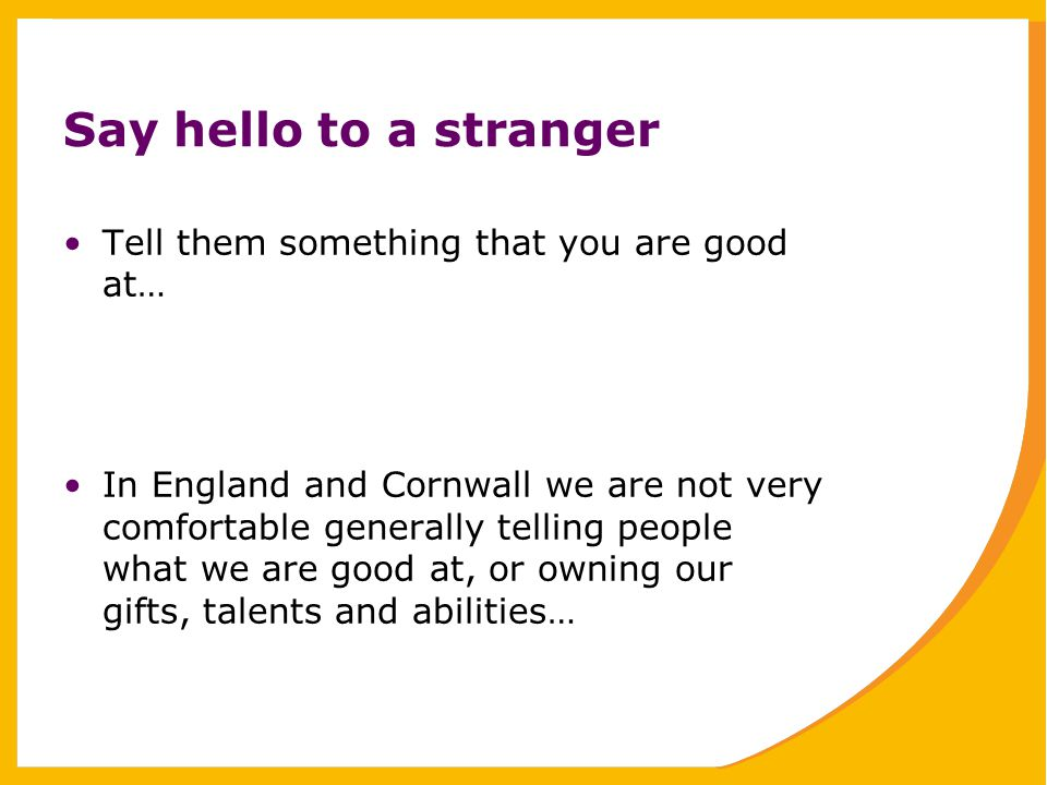 Say hello to a stranger Tell them something that you are good at… In England and Cornwall we are not very comfortable generally telling people what we are good at, or owning our gifts, talents and abilities…