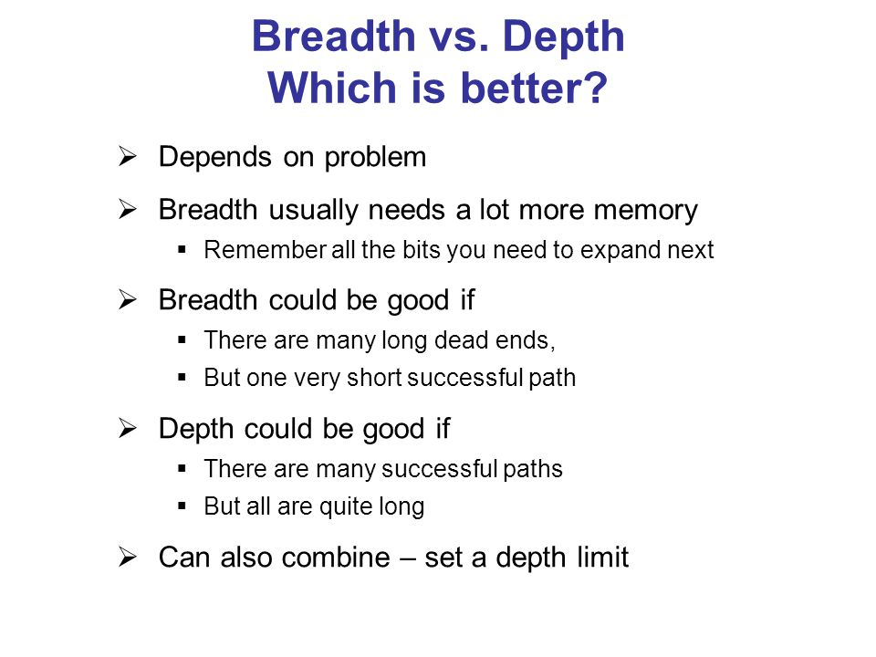 Breadth vs. Depth Which is better?  Depends on problem  Breadth usually needs a lot more memory  Remember all the bits you need to expand next  Br
