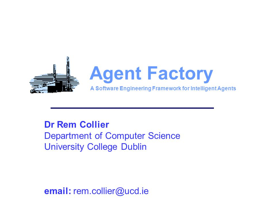 Dr Rem Collier Department of Computer Science University College Dublin email: rem.collier@ucd.ie Agent Factory A Software Engineering Framework for Intelligent Agents