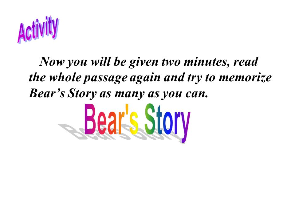 Now you will be given two minutes, read the whole passage again and try to memorize Bear's Story as many as you can.