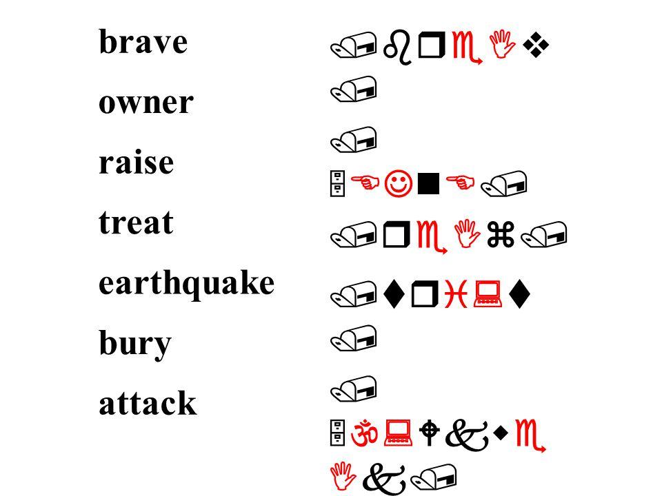 /breIv / / 5EJnE/ /reIz/ /tri:t / / 5\:Wkwe Ik/ /5berI / / E5tAk/ brave owner raise treat earthquake bury attack