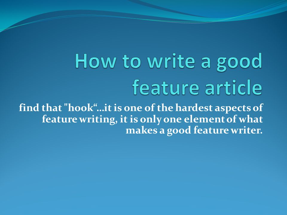 find that hook …it is one of the hardest aspects of feature writing, it is only one element of what makes a good feature writer.