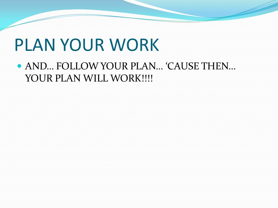 PLAN YOUR WORK AND… FOLLOW YOUR PLAN… 'CAUSE THEN… YOUR PLAN WILL WORK!!!!