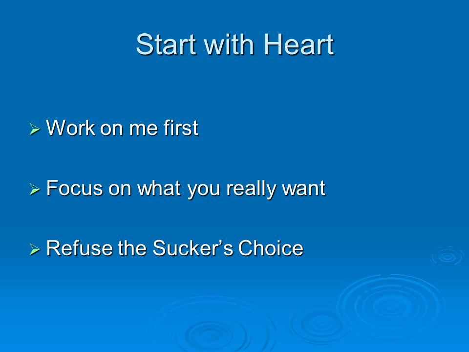 Start with Heart  Work on me first  Focus on what you really want  Refuse the Sucker's Choice
