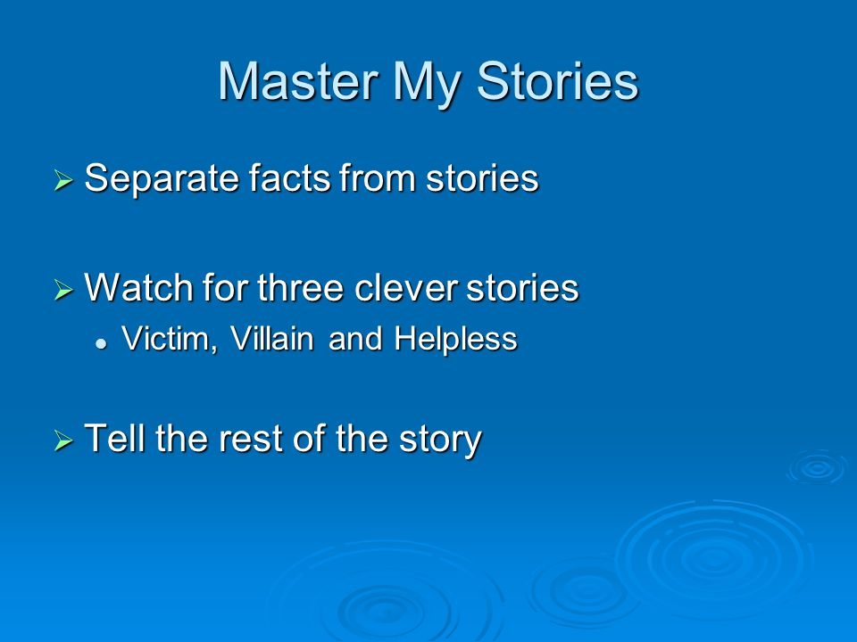 Master My Stories  Separate facts from stories  Watch for three clever stories Victim, Villain and Helpless Victim, Villain and Helpless  Tell the rest of the story