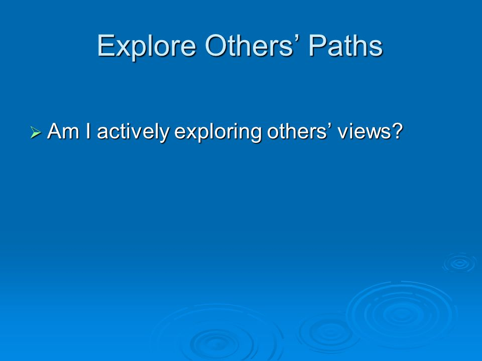 Explore Others' Paths  Am I actively exploring others' views?
