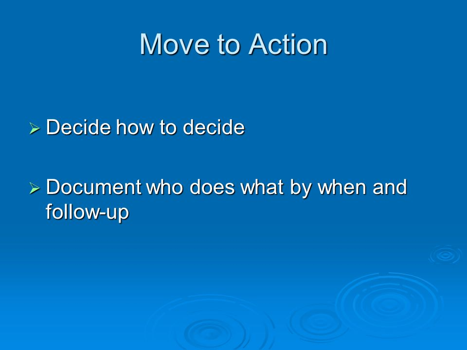 Move to Action  Decide how to decide  Document who does what by when and follow-up