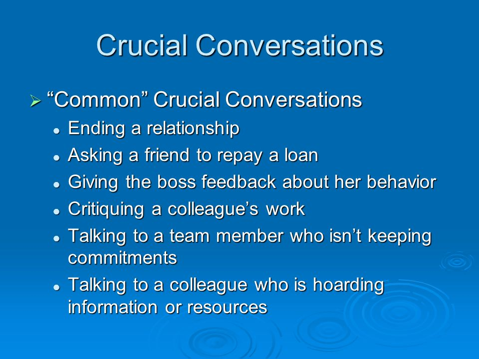 Crucial Conversations  Common Crucial Conversations Ending a relationship Ending a relationship Asking a friend to repay a loan Asking a friend to repay a loan Giving the boss feedback about her behavior Giving the boss feedback about her behavior Critiquing a colleague's work Critiquing a colleague's work Talking to a team member who isn't keeping commitments Talking to a team member who isn't keeping commitments Talking to a colleague who is hoarding information or resources Talking to a colleague who is hoarding information or resources