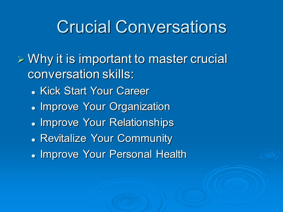 Crucial Conversations  Why it is important to master crucial conversation skills: Kick Start Your Career Kick Start Your Career Improve Your Organization Improve Your Organization Improve Your Relationships Improve Your Relationships Revitalize Your Community Revitalize Your Community Improve Your Personal Health Improve Your Personal Health