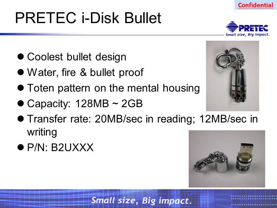 Confidential PRETEC i-Disk Bullet Coolest bullet design Water, fire & bullet proof Toten pattern on the mental housing Capacity: 128MB ~ 2GB Transfer rate: 20MB/sec in reading; 12MB/sec in writing P/N: B2UXXX
