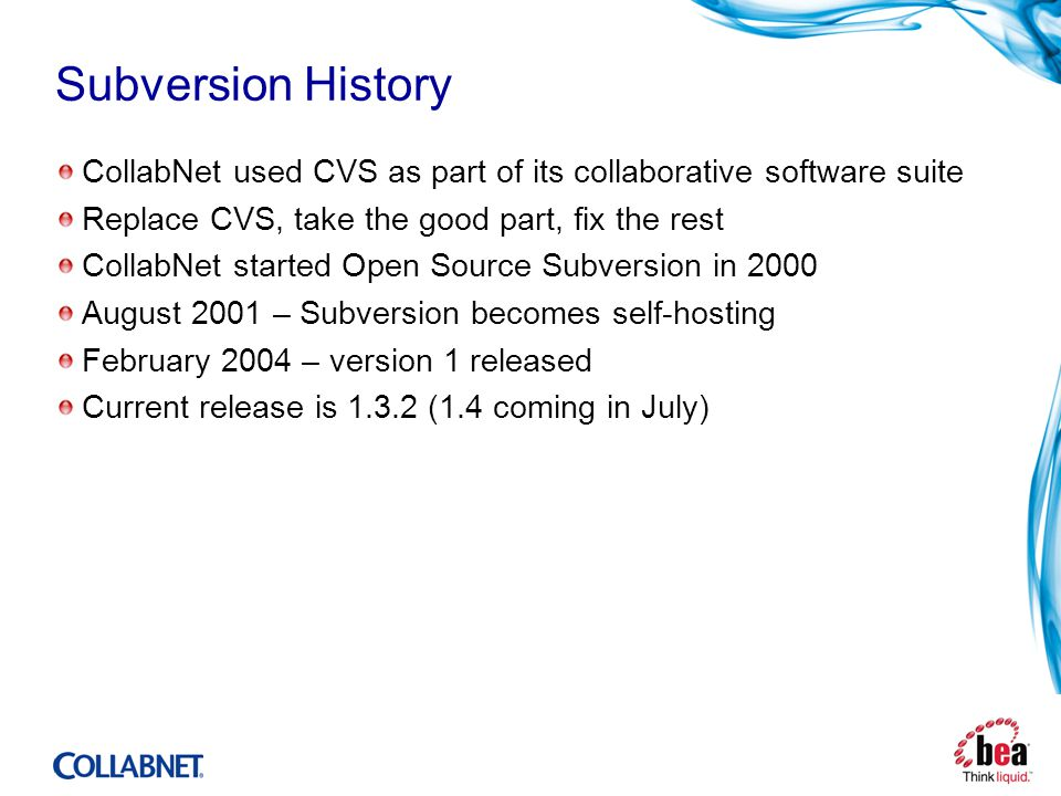 Subversion History CollabNet used CVS as part of its collaborative software suite Replace CVS, take the good part, fix the rest CollabNet started Open Source Subversion in 2000 August 2001 – Subversion becomes self-hosting February 2004 – version 1 released Current release is 1.3.2 (1.4 coming in July)