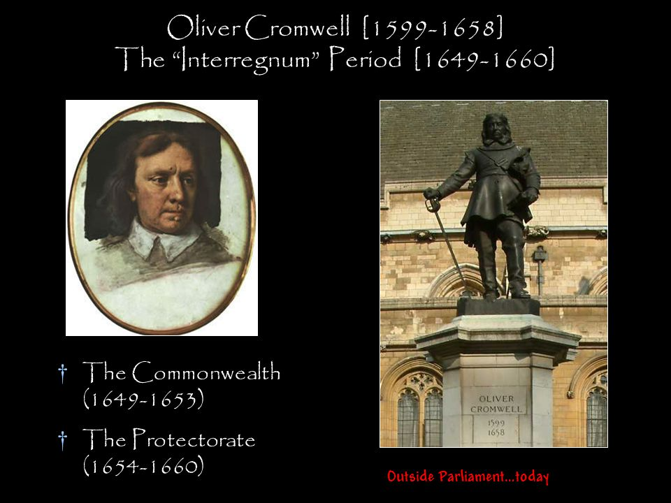"Oliver Cromwell [1599-1658] The ""Interregnum"" Period [1649-1660] †The Commonwealth (1649-1653) †The Protectorate (1654-1660) Outside Parliament…today"
