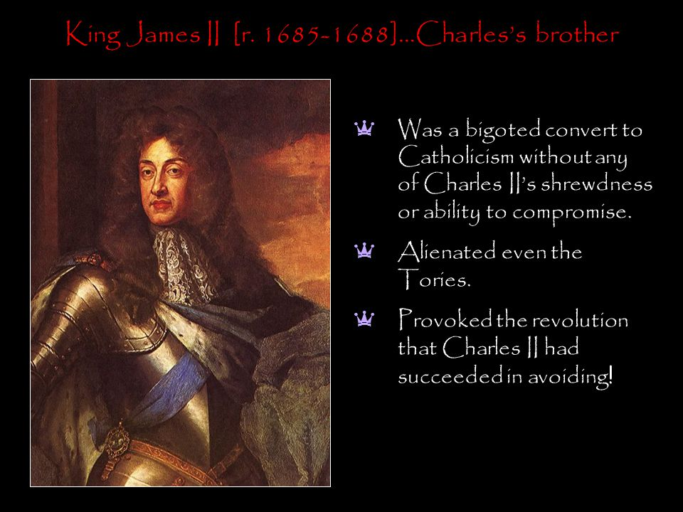 King James II [r. 1685-1688]…Charles's brother a Was a bigoted convert to Catholicism without any of Charles II's shrewdness or ability to compromise.