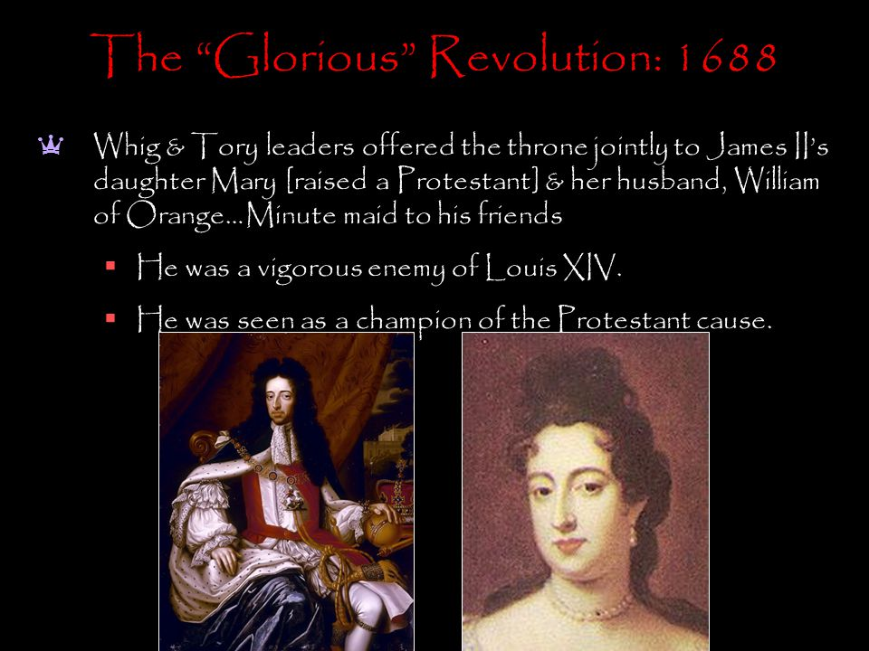 The Glorious Revolution: 1688 a Whig & Tory leaders offered the throne jointly to James II's daughter Mary [raised a Protestant] & her husband, William of Orange…Minute maid to his friends  He was a vigorous enemy of Louis XIV.