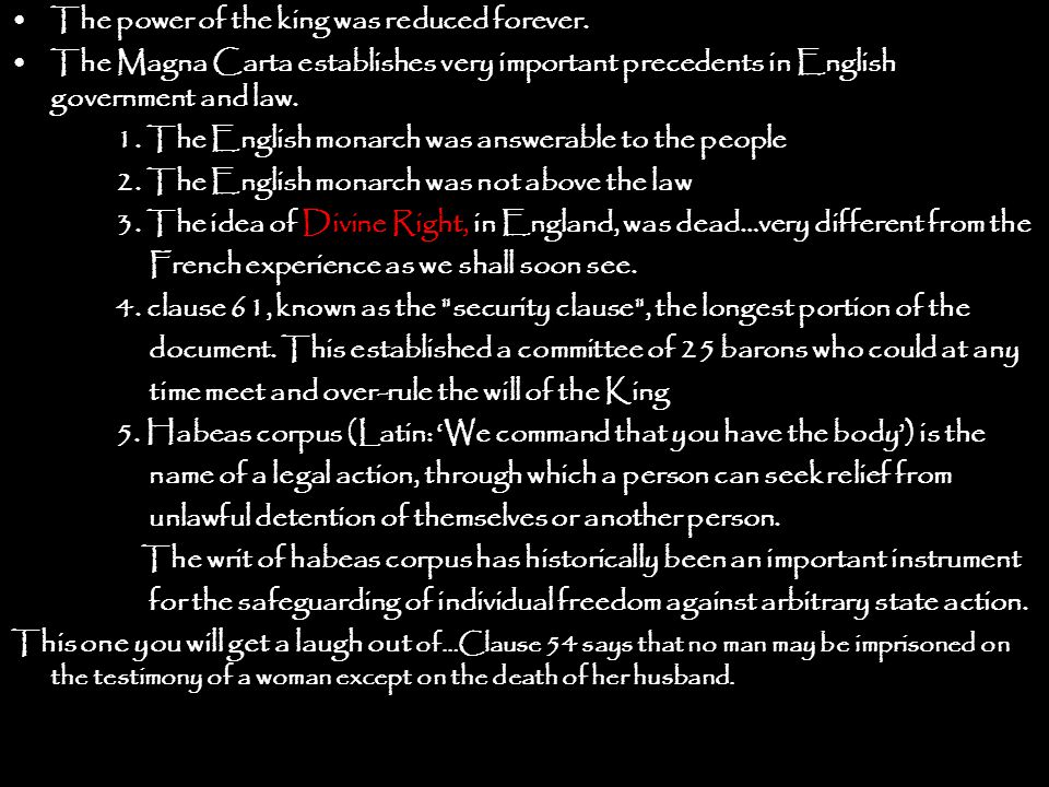 The power of the king was reduced forever. The Magna Carta establishes very important precedents in English government and law. 1. The English monarch