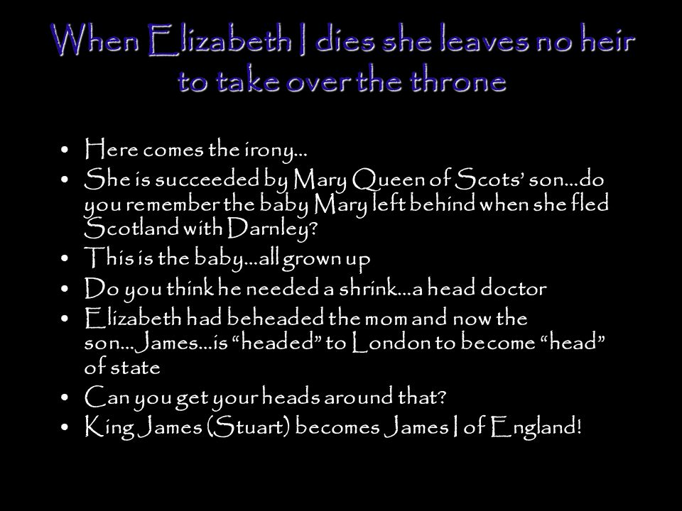 When Elizabeth I dies she leaves no heir to take over the throne Here comes the irony… She is succeeded by Mary Queen of Scots' son…do you remember the baby Mary left behind when she fled Scotland with Darnley.