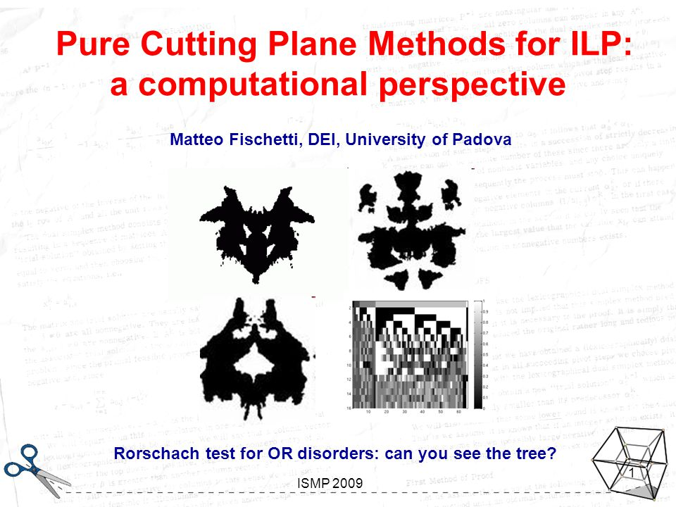 Looking inside Gomory Aussois, January 7-11 2008 ISMP 2009 1 Pure Cutting Plane Methods for ILP: a computational perspective Matteo Fischetti, DEI, University of Padova Rorschach test for OR disorders: can you see the tree