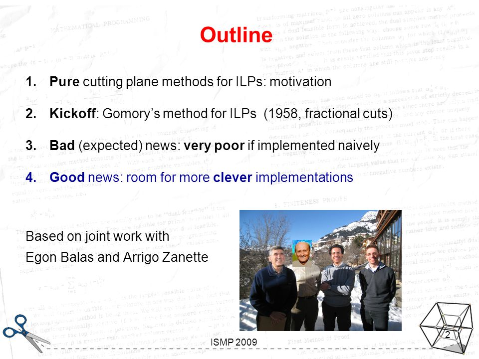 Looking inside Gomory Aussois, January 7-11 2008 ISMP 2009 2 Outline 1.Pure cutting plane methods for ILPs: motivation 2.Kickoff: Gomory's method for ILPs (1958, fractional cuts) 3.Bad (expected) news: very poor if implemented naively 4.Good news: room for more clever implementations Based on joint work with Egon Balas and Arrigo Zanette
