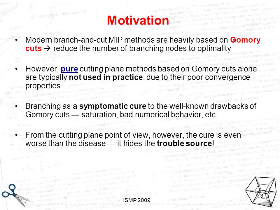 Looking inside Gomory Aussois, January 7-11 2008 ISMP 2009 3 Motivation Modern branch-and-cut MIP methods are heavily based on Gomory cuts  reduce the number of branching nodes to optimality However, pure cutting plane methods based on Gomory cuts alone are typically not used in practice, due to their poor convergence properties Branching as a symptomatic cure to the well-known drawbacks of Gomory cuts — saturation, bad numerical behavior, etc.