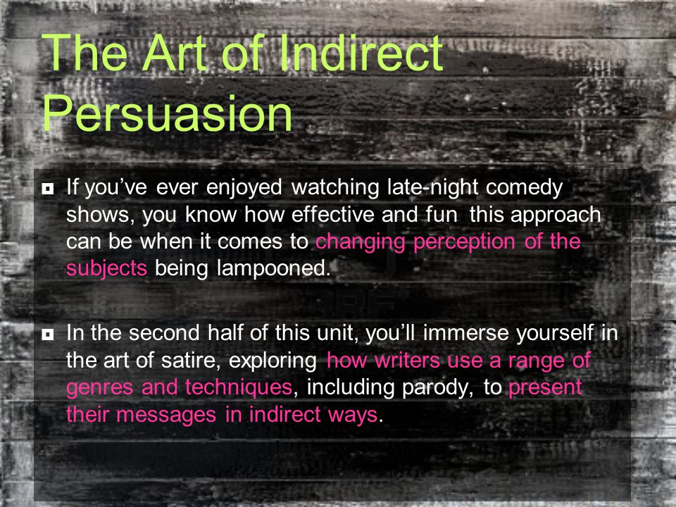 The Art of Indirect Persuasion  If you've ever enjoyed watching late-night comedy shows, you know how effective and fun this approach can be when it comes to changing perception of the subjects being lampooned.