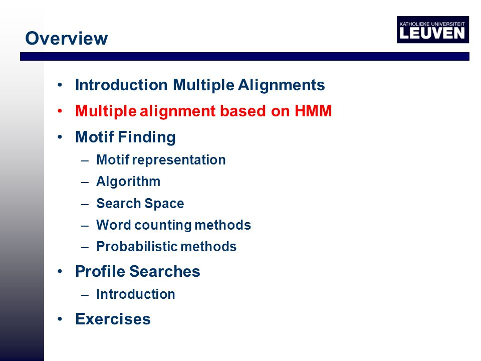 Overview Introduction Multiple Alignments Multiple alignment based on HMM Motif Finding –Motif representation –Algorithm –Search Space –Word counting methods –Probabilistic methods Profile Searches –Introduction Exercises
