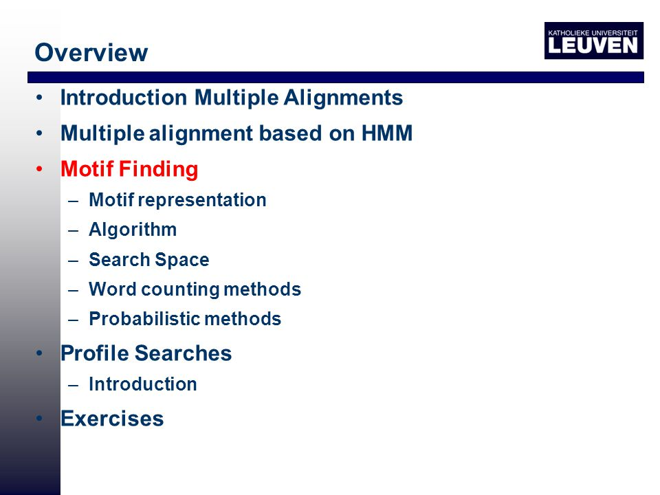 Overview Introduction Multiple Alignments Multiple alignment based on HMM Motif Finding –Motif representation –Algorithm –Search Space –Word counting methods –Probabilistic methods Profile Searches –Introduction Exercises http://www.esat.kuleuven.ac.be/~kmarchal/