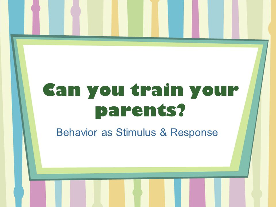 Can you train your parents? Behavior as Stimulus & Response