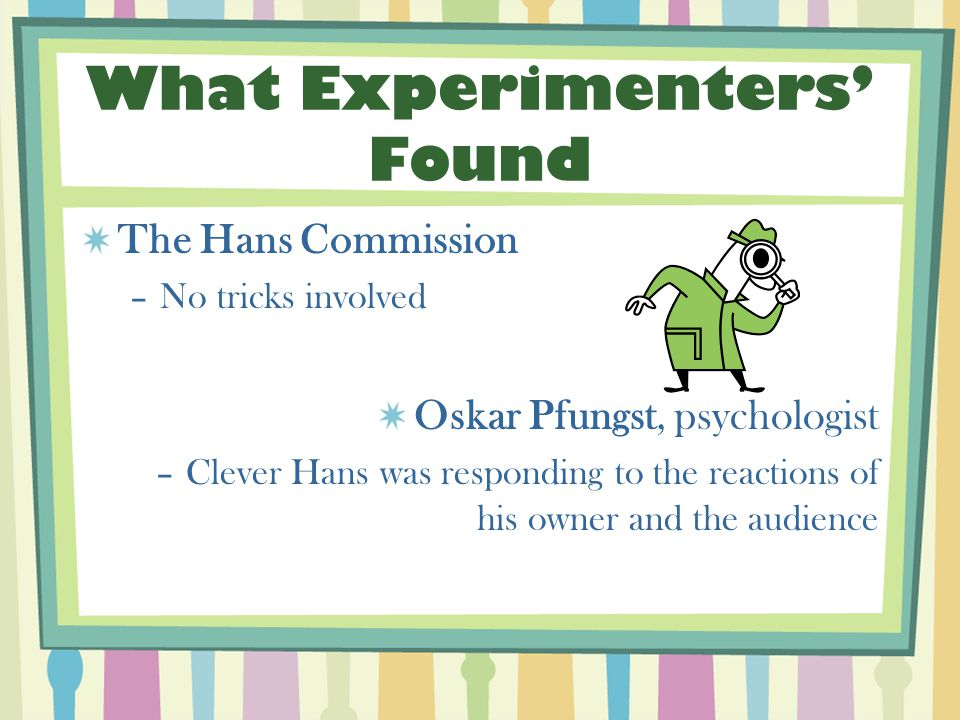 What Experimenters' Found The Hans Commission –No tricks involved Oskar Pfungst, psychologist –Clever Hans was responding to the reactions of his owner and the audience