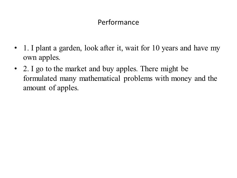 Performance 1. I plant a garden, look after it, wait for 10 years and have my own apples. 2. I go to the market and buy apples. There might be formula