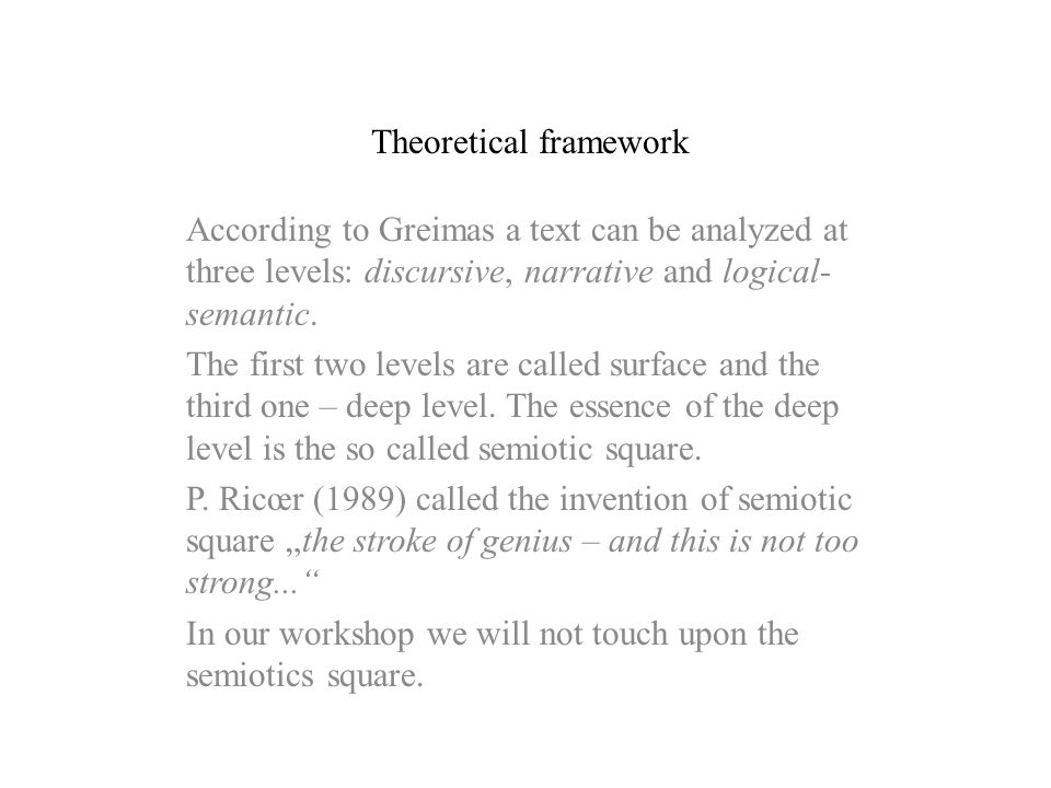 Theoretical framework According to Greimas a text can be analyzed at three levels: discursive, narrative and logical- semantic. The first two levels a
