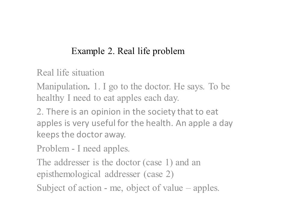 Example 2. Real life problem Real life situation Manipulation. 1. I go to the doctor. He says. To be healthy I need to eat apples each day. 2. There i