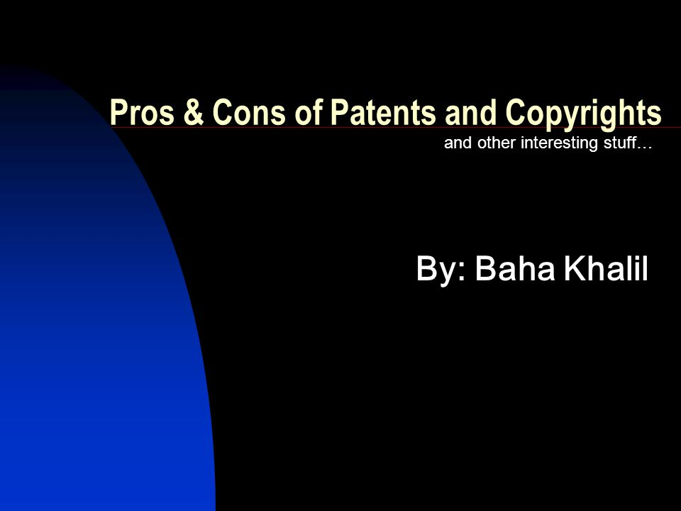 Pros & Cons of Patents and Copyrights and other interesting stuff… By: Baha Khalil