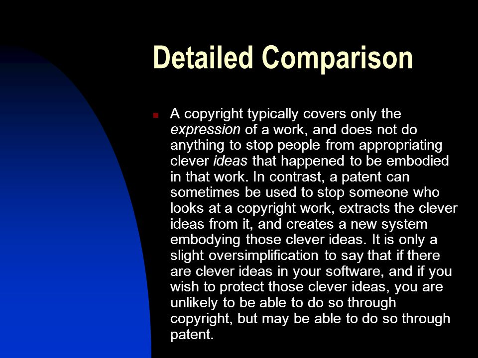 Detailed Comparison A copyright typically covers only the expression of a work, and does not do anything to stop people from appropriating clever ideas that happened to be embodied in that work.