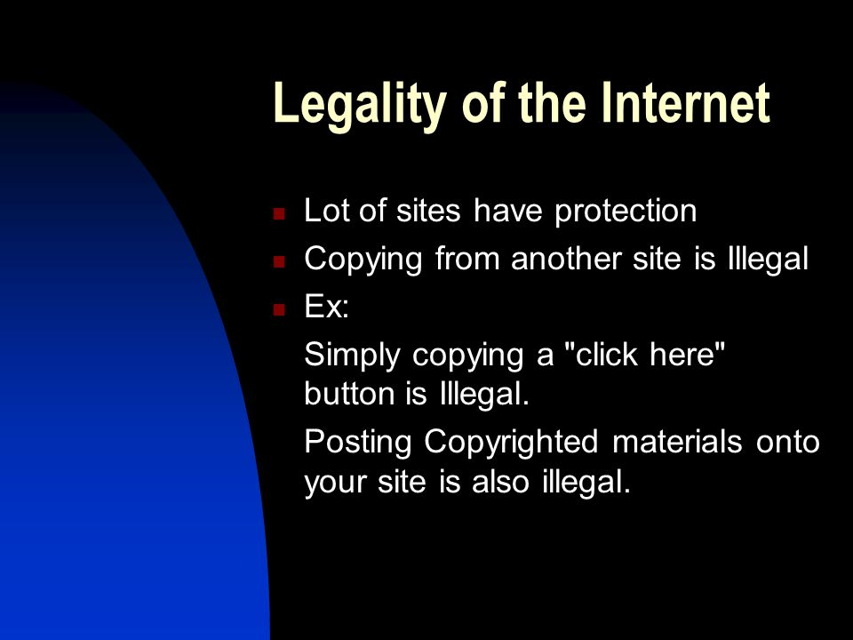 Legality of the Internet Lot of sites have protection Copying from another site is Illegal Ex: Simply copying a click here button is Illegal.