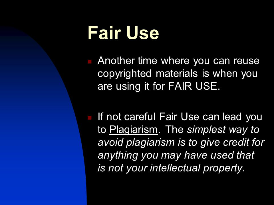 Fair Use Another time where you can reuse copyrighted materials is when you are using it for FAIR USE.