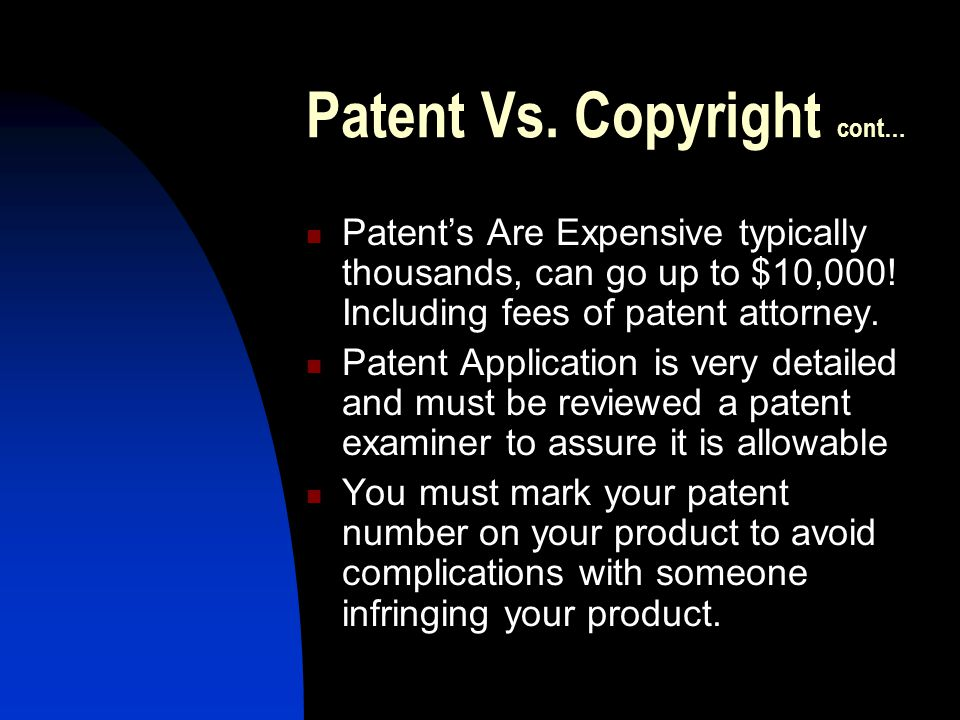 Patent Vs. Copyright cont… Patent's Are Expensive typically thousands, can go up to $10,000.
