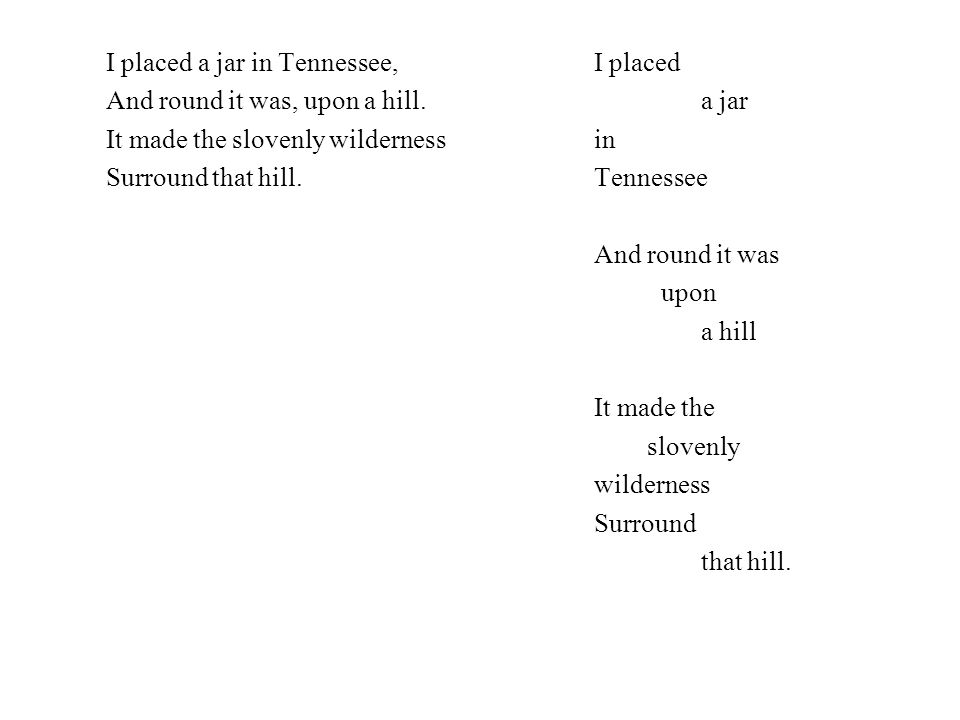 I placed a jar in Tennessee, And round it was, upon a hill.