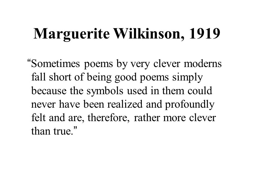 Marguerite Wilkinson, 1919 Sometimes poems by very clever moderns fall short of being good poems simply because the symbols used in them could never have been realized and profoundly felt and are, therefore, rather more clever than true.