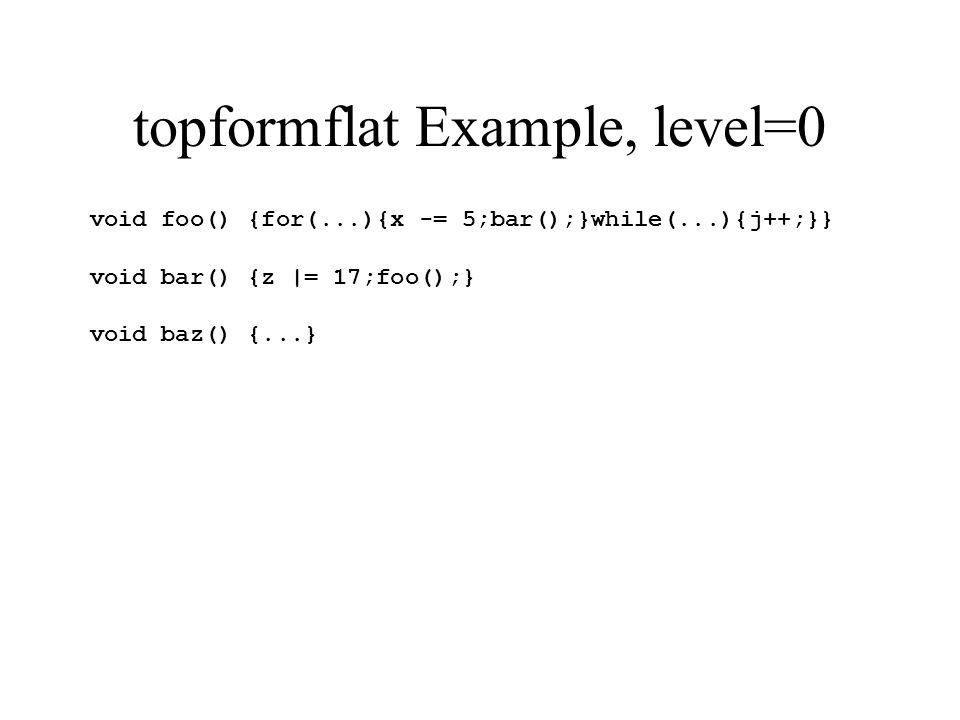 topformflat Example, level=0 void foo() {for(...){x -= 5;bar();}while(...){j++;}} void bar() {z |= 17;foo();} void baz() {...}