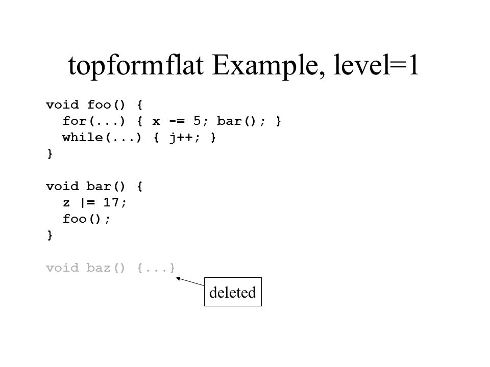 topformflat Example, level=1 void foo() { for(...) { x -= 5; bar(); } while(...) { j++; } } void bar() { z |= 17; foo(); } void baz() {...} deleted