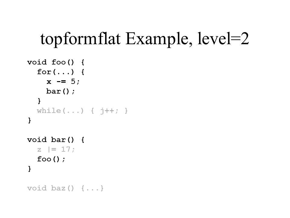topformflat Example, level=2 void foo() { for(...) { x -= 5; bar(); } while(...) { j++; } } void bar() { z |= 17; foo(); } void baz() {...}