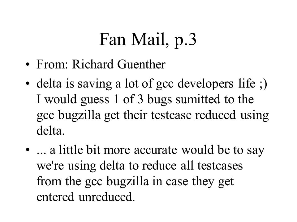 Fan Mail, p.3 From: Richard Guenther delta is saving a lot of gcc developers life ;) I would guess 1 of 3 bugs sumitted to the gcc bugzilla get their