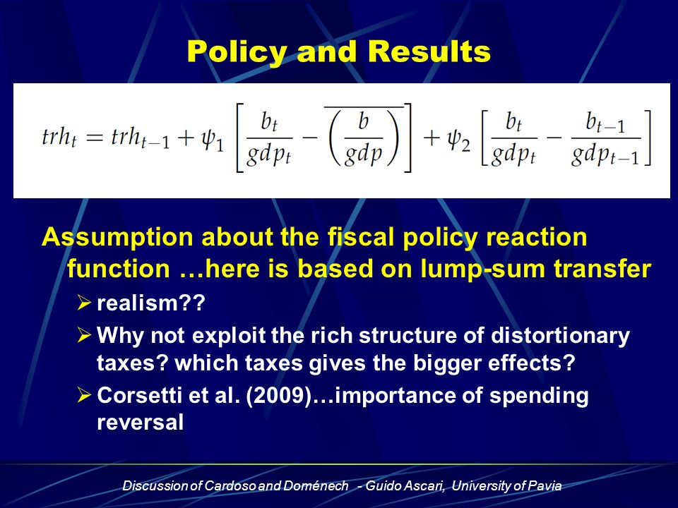 Discussion of Cardoso and Doménech - Guido Ascari, University of Pavia Policy and Results Assumption about the fiscal policy reaction function …here is based on lump-sum transfer  realism .
