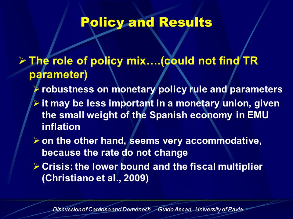 Discussion of Cardoso and Doménech - Guido Ascari, University of Pavia Policy and Results  The role of policy mix….(could not find TR parameter)  robustness on monetary policy rule and parameters  it may be less important in a monetary union, given the small weight of the Spanish economy in EMU inflation  on the other hand, seems very accommodative, because the rate do not change  Crisis: the lower bound and the fiscal multiplier (Christiano et al., 2009)