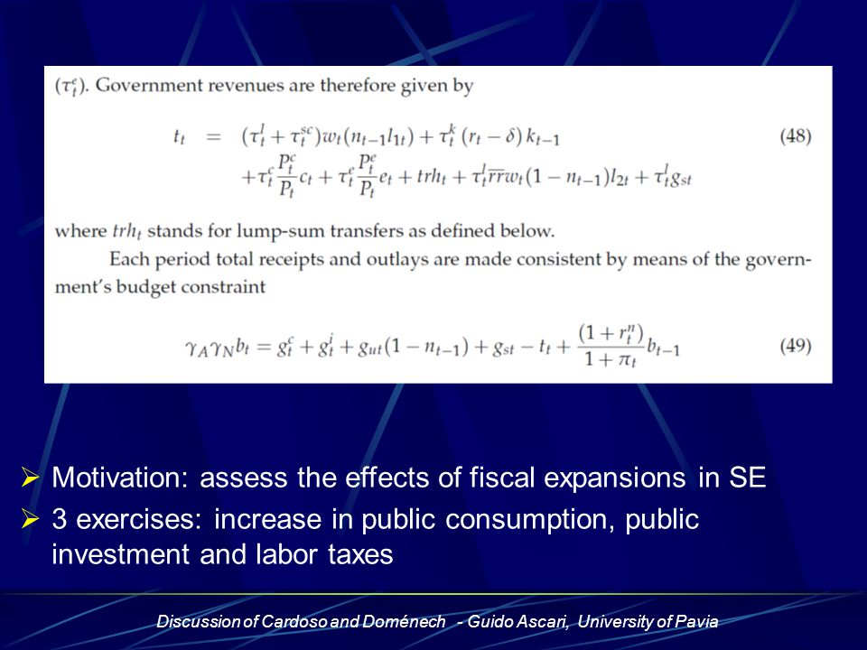 Discussion of Cardoso and Doménech - Guido Ascari, University of Pavia Main result Fiscal expansions cause only minor CA deficits  similar behaviour of -Saving -private savings only partially offset the movement in public savings, because Ricardian equivalence does not hold by construction - Investment (crowding-out)