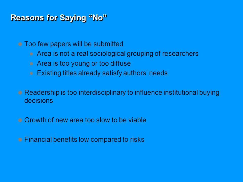 Reasons for Saying No  Too few papers will be submitted Area is not a real sociological grouping of researchers Area is too young or too diffuse Existing titles already satisfy authors' needs  Readership is too interdisciplinary to influence institutional buying decisions  Growth of new area too slow to be viable  Financial benefits low compared to risks